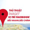 Thủ thuật Target vị trí địa lý Facebook siêu nhanh, chính xác